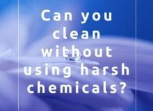 Can you clean without using harsh chemicals? Read the blog
